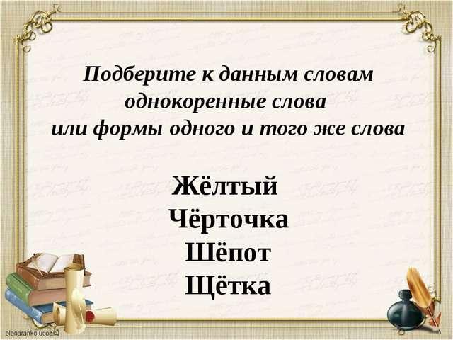 Подберите к данным словам однокоренные слова или формы одного и того же слова...
