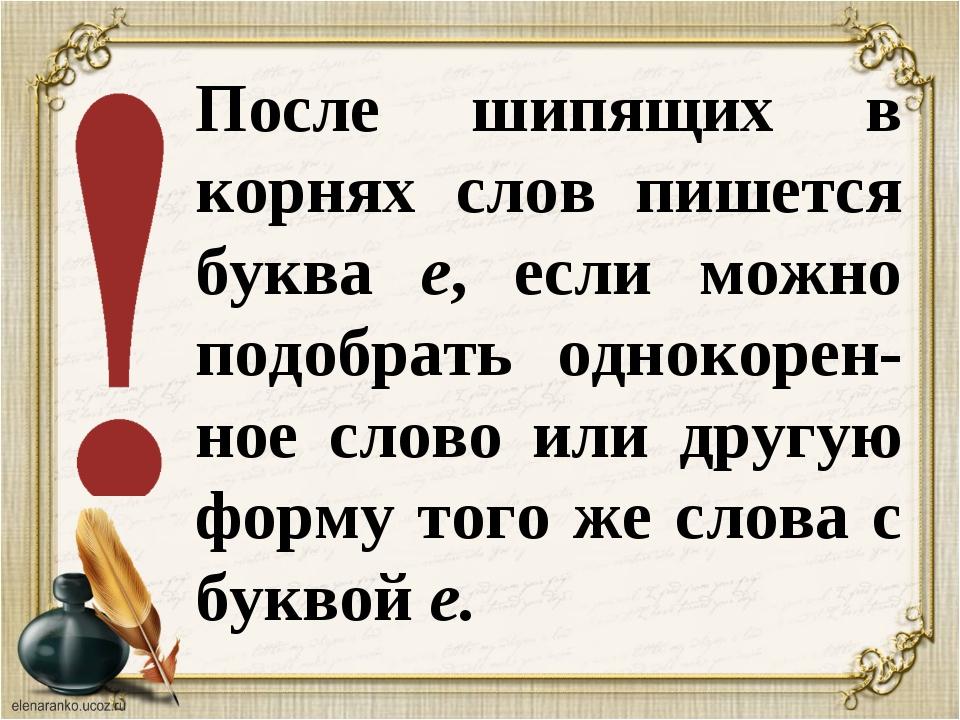 После шипящих в корнях слов пишется буква е, если можно подобрать однокорен-н...