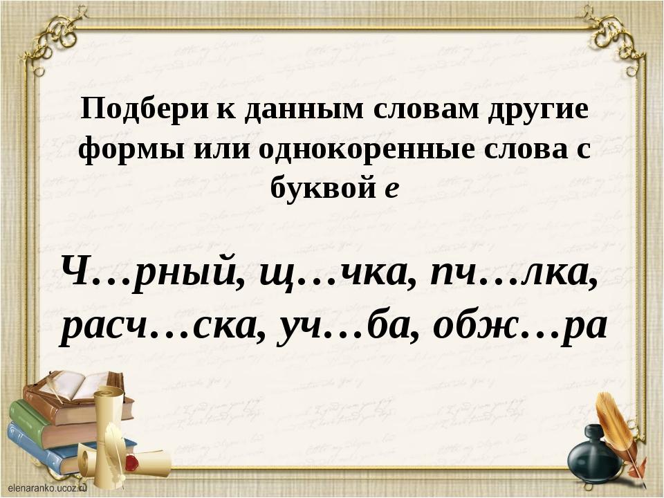 Подбери к данным словам другие формы или однокоренные слова с буквой е Ч…рный...