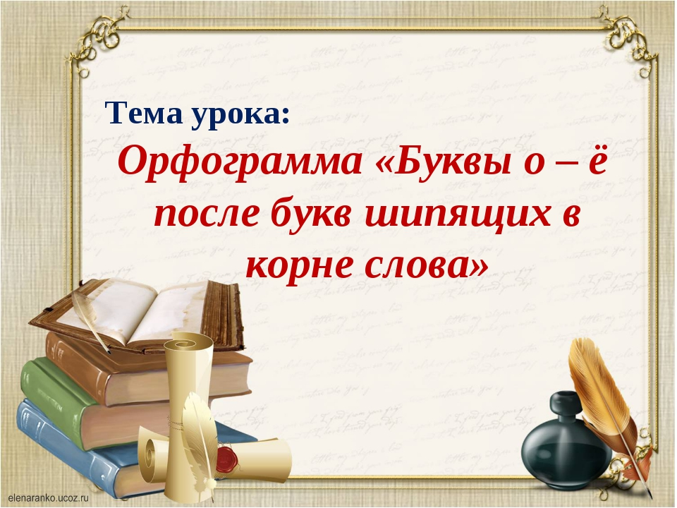 Тема урока: Орфограмма «Буквы о – ё после букв шипящих в корне слова»