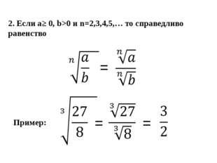 2. Если a≥ 0, b>0 и n=2,3,4,5,… то справедливо равенство = Пример: = =