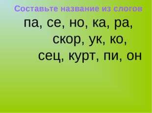 Составьте название из слогов па, се, но, ка, ра, скор, ук, ко, сец, курт, пи,