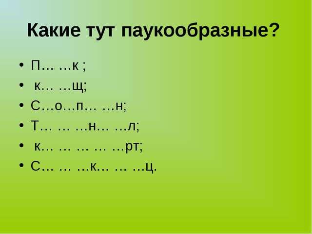 Какие тут паукообразные? П… …к ; к… …щ; С…о…п… …н; Т… … …н… …л; к… … … … …рт;...