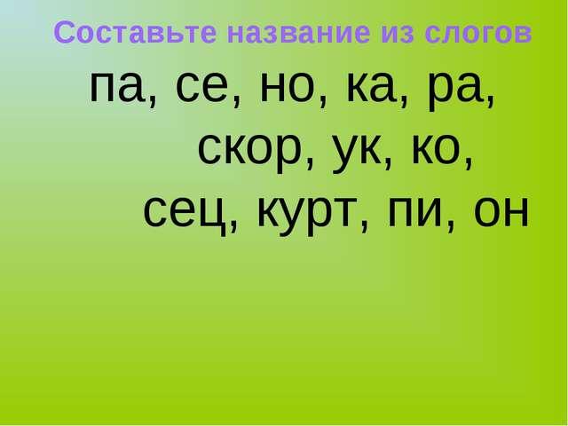 Составьте название из слогов па, се, но, ка, ра, скор, ук, ко, сец, курт, пи,...