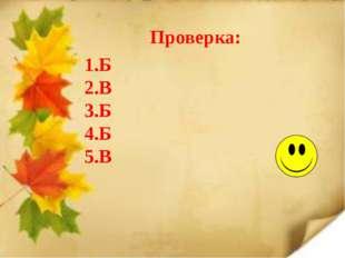 Проверка: 1.Б 2.В 3.Б 4.Б 5.В