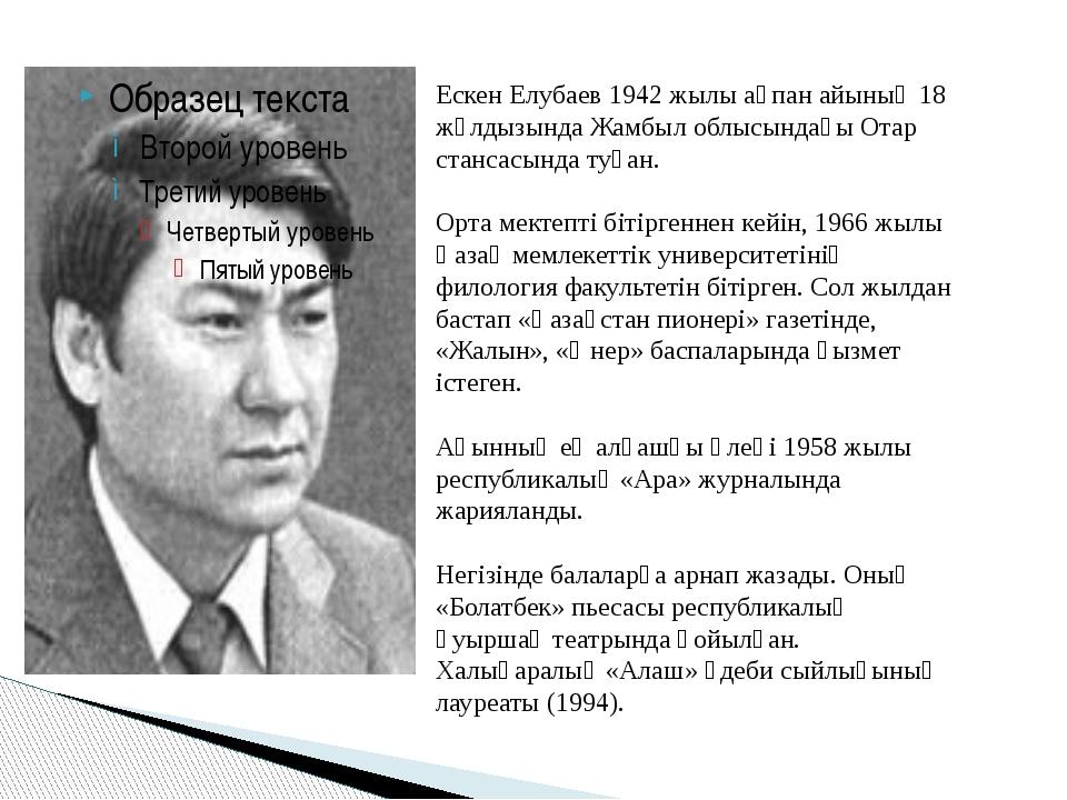 Ескен Елубаев 1942 жылы ақпан айының 18 жұлдызында Жамбыл облысындағы Отар ст...