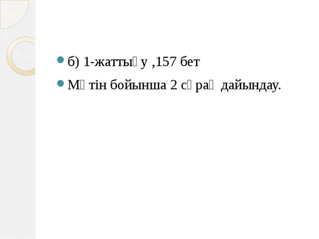 б) 1-жаттығу ,157 бет Мәтін бойынша 2 сұрақ дайындау.