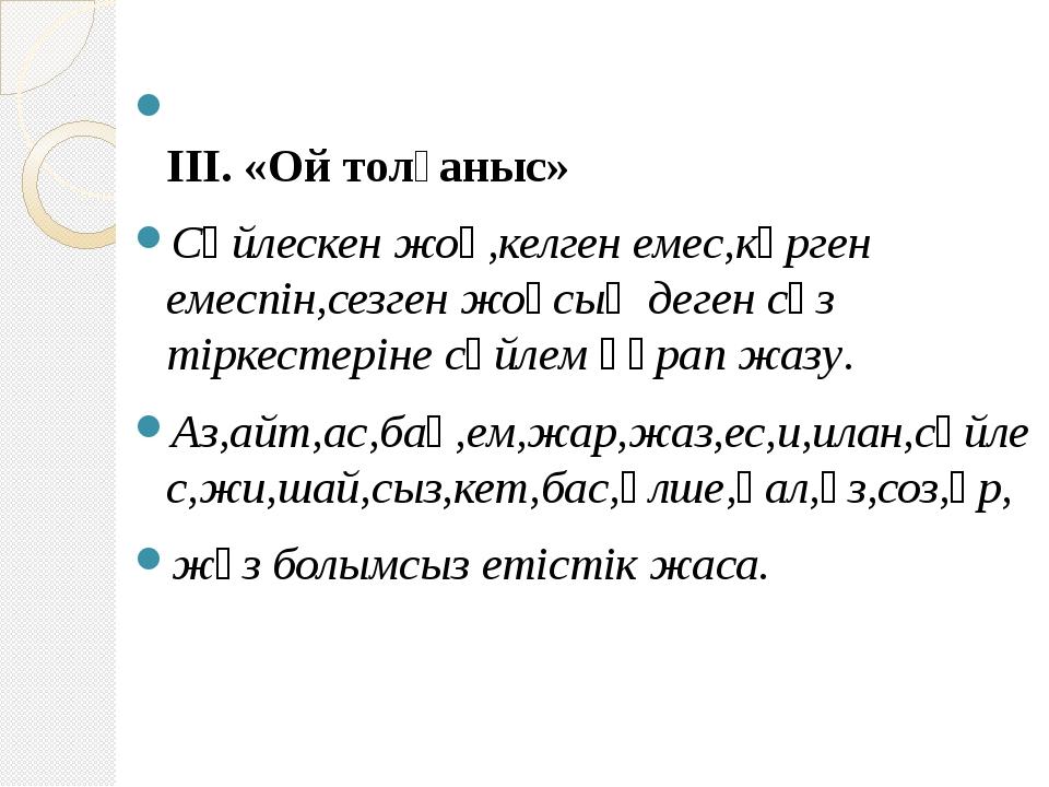 ІІІ. «Ой толғаныс» Сөйлескен жоқ,келген емес,көрген емеспін,сезген жоқсың де...
