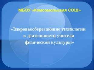 МБОУ «Комсомольская СОШ» «Здоровьесберегающие технологии в деятельности учите