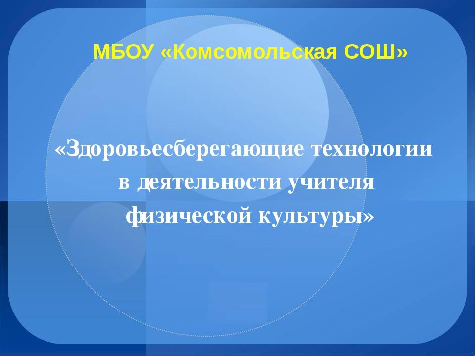МБОУ «Комсомольская СОШ» «Здоровьесберегающие технологии в деятельности учите...