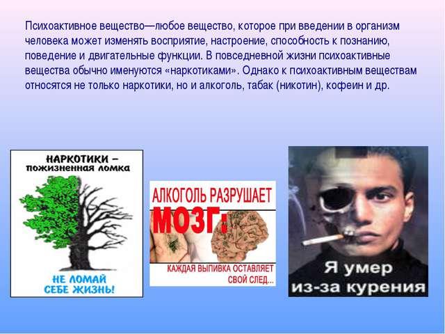 Психоактивное вещество—любое вещество, которое при введении в организм челов...
