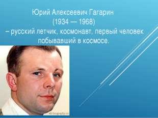 Юрий Алексеевич Гагарин (1934 — 1968) – русский летчик, космонавт, первый чел
