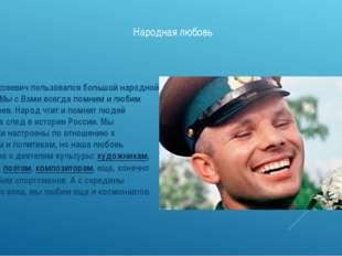 Народная любовь Юрий Алексеевич пользовался большой народной любовью. Мы с Ва