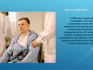 «путь в космонавты» В 1960 году, Гагарин начинает «путь в космонавты». Его за