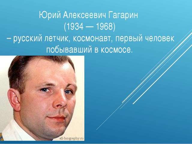 Юрий Алексеевич Гагарин (1934 — 1968) – русский летчик, космонавт, первый чел...