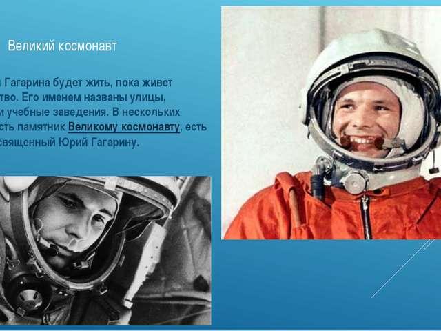 Великий космонавт Имя Юрия Гагарина будет жить, пока живет человечество. Его...