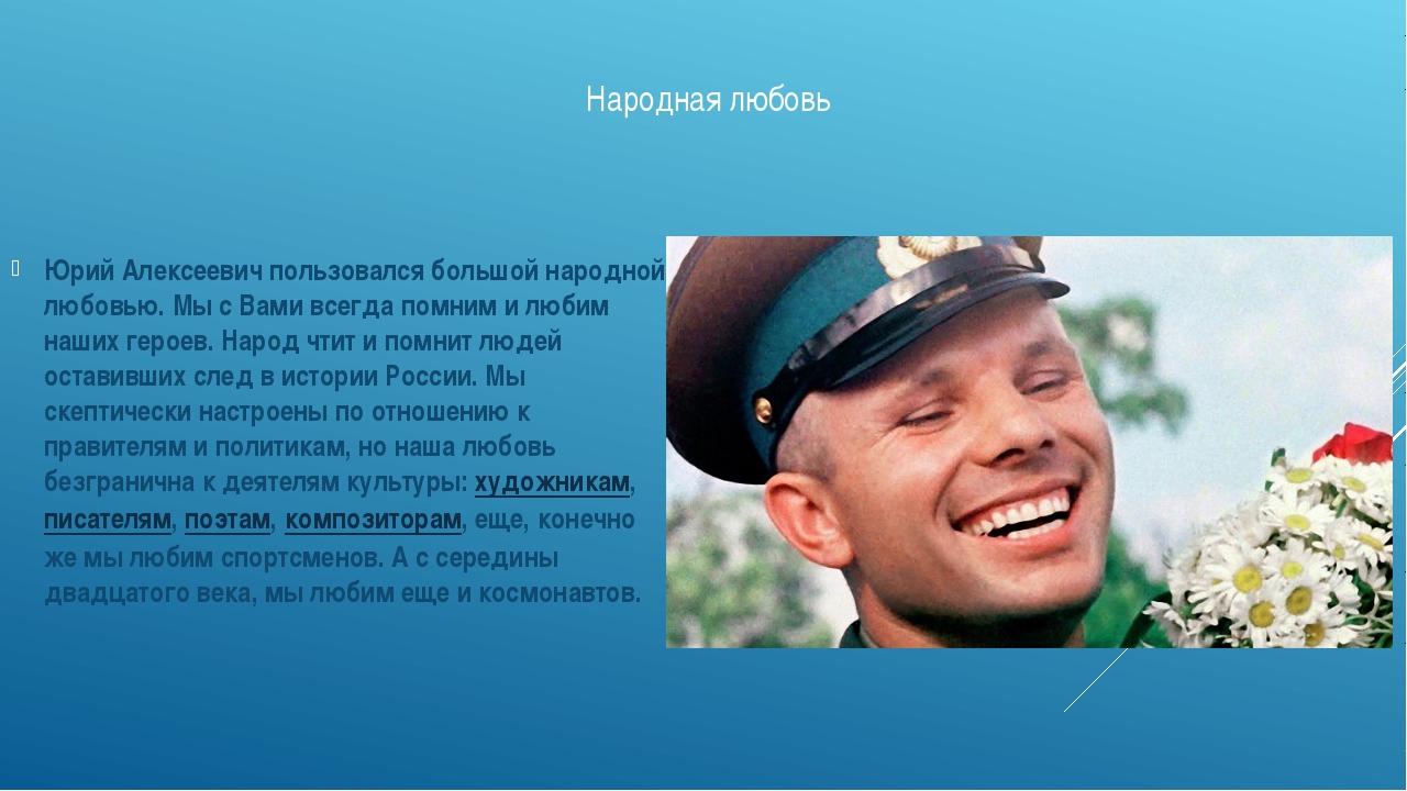 Народная любовь Юрий Алексеевич пользовался большой народной любовью. Мы с Ва...