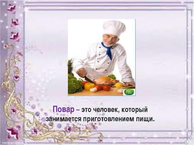 . Повар – это человек, который занимается приготовлением пищи.