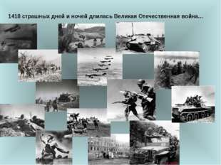 1418 страшных дней и ночей длилась Великая Отечественная война...