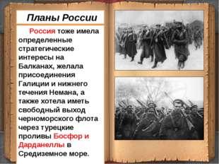 Россия тоже имела определенные стратегические интересы на Балканах, желала п
