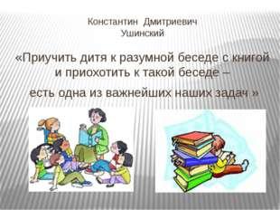 Константин Дмитриевич Ушинский «Приучить дитя к разумной беседе с книгой и пр
