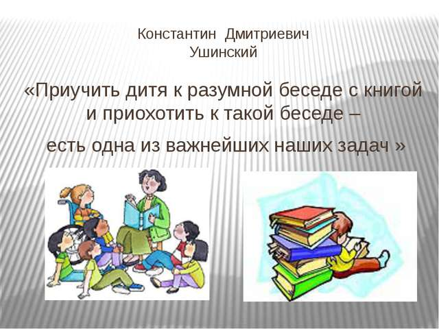 Константин Дмитриевич Ушинский «Приучить дитя к разумной беседе с книгой и пр...