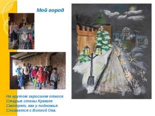 Мой город На крутом заросшем откосе Старые стены Кремля Смотрят, как у поднож