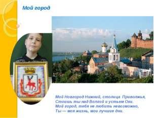 Мой город Мой Новгород Нижний, столица Приволжья, Стоишь ты над Волгой и усть