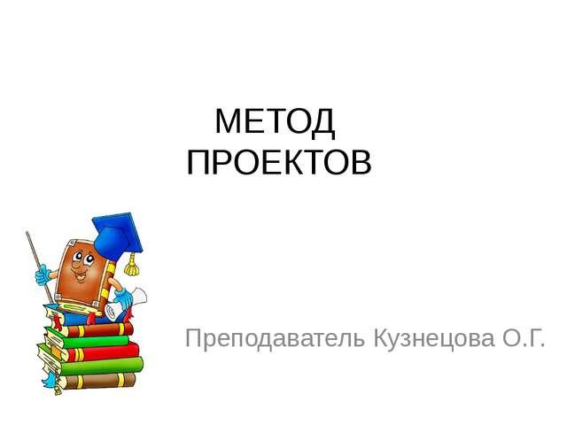 МЕТОД ПРОЕКТОВ Преподаватель Кузнецова О.Г.