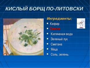 КИСЛЫЙ БОРЩ ПО-ЛИТОВСКИ Ингредиенты: Кефир Свекла Кипяченая вода Зеленый лук
