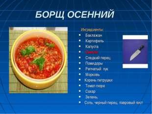 БОРЩ ОСЕННИЙ Ингредиенты: Баклажан Картофель Капуста Свекла Сладкий перец Пом