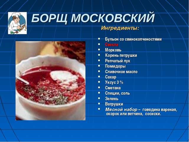 БОРЩ МОСКОВСКИЙ Ингредиенты: Бульон со свинокопченостями Свекла Морковь Корен...
