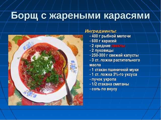 Борщ с жареными карасями Ингредиенты: - 400 г рыбной мелочи - 600 г карасей -...