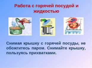 Работа с горячей посудой и жидкостью Снимая крышку с горячей посуды, не обожг