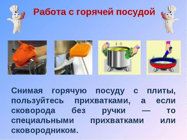 Работа с горячей посудой Снимая горячую посуду с плиты, пользуйтесь прихватка...