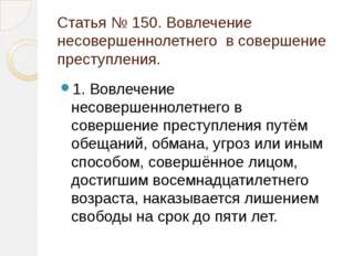 Статья № 150. Вовлечение несовершеннолетнего в совершение преступления. 1. Во