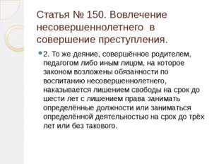 Статья № 150. Вовлечение несовершеннолетнего в совершение преступления. 2. То