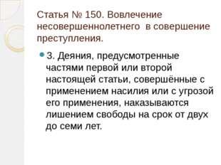 Статья № 150. Вовлечение несовершеннолетнего в совершение преступления. 3. Де
