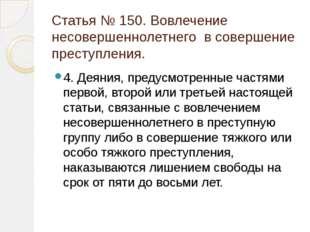 Статья № 150. Вовлечение несовершеннолетнего в совершение преступления. 4. Де