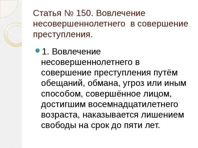Статья № 150. Вовлечение несовершеннолетнего в совершение преступления. 1. Во...