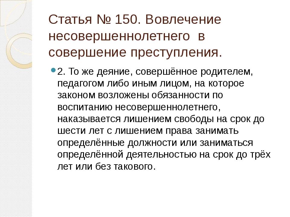 Статья № 150. Вовлечение несовершеннолетнего в совершение преступления. 2. То...