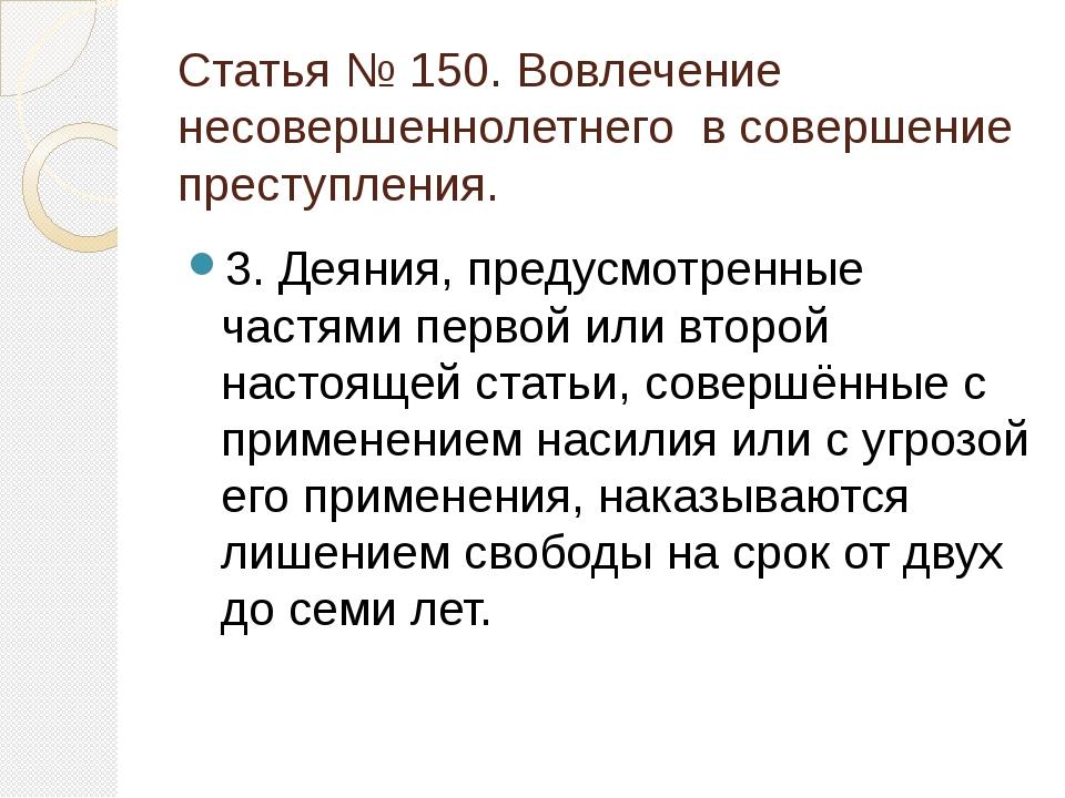 Статья № 150. Вовлечение несовершеннолетнего в совершение преступления. 3. Де...