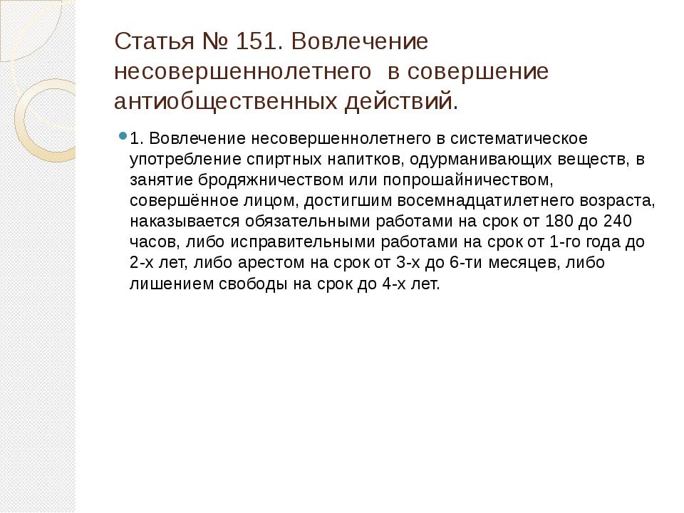Статья № 151. Вовлечение несовершеннолетнего в совершение антиобщественных де...