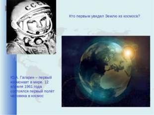 Кто первым увидел Землю из космоса? Ю.А. Гагарин – первый космонавт в мире. 1