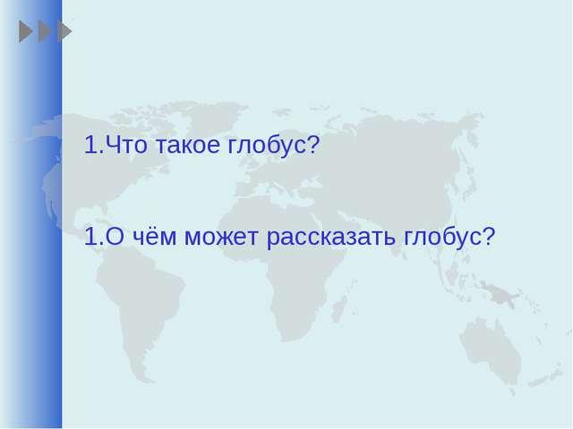 Что такое глобус? О чём может рассказать глобус?