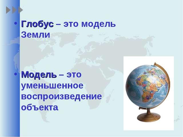Глобус – это модель Земли Модель – это уменьшенное воспроизведение объекта