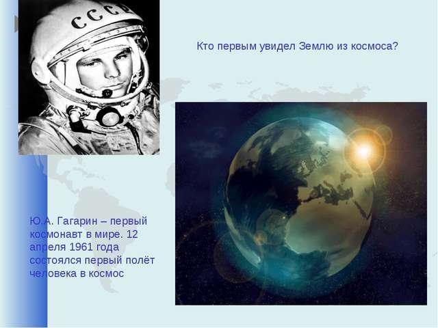 Кто первым увидел Землю из космоса? Ю.А. Гагарин – первый космонавт в мире. 1...