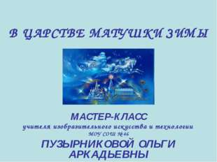 В ЦАРСТВЕ МАТУШКИ ЗИМЫ МАСТЕР-КЛАСС учителя изобразительного искусства и техн