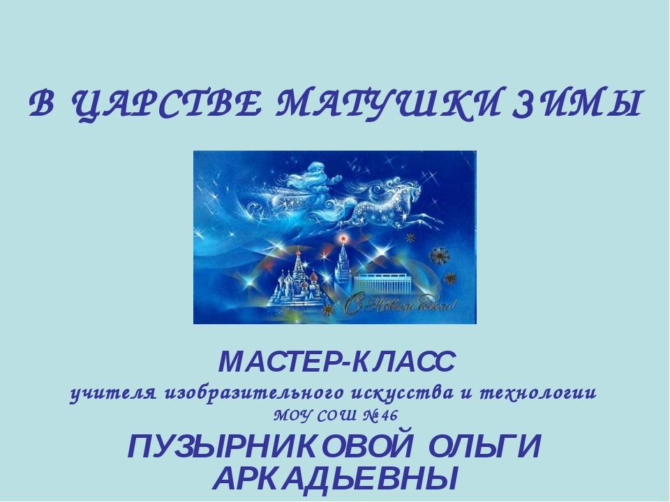 В ЦАРСТВЕ МАТУШКИ ЗИМЫ МАСТЕР-КЛАСС учителя изобразительного искусства и техн...