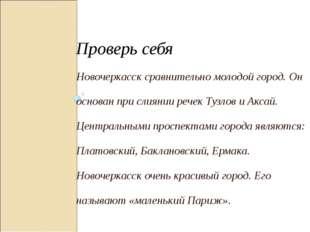 Проверь себя Новочеркасск сравнительно молодой город. Он основан при слиянии